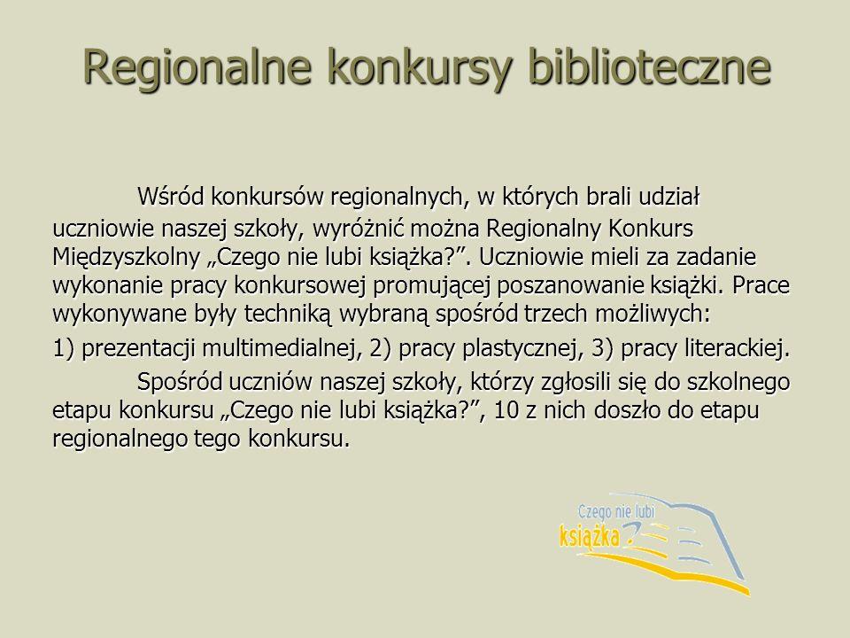 Regionalne konkursy biblioteczne Wśród konkursów regionalnych, w których brali udział uczniowie naszej szkoły, wyróżnić można Regionalny Konkurs Międzyszkolny Czego nie lubi książka .