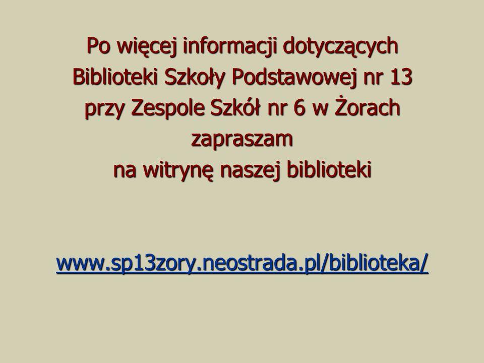 Po więcej informacji dotyczących Biblioteki Szkoły Podstawowej nr 13 przy Zespole Szkół nr 6 w Żorach zapraszam na witrynę naszej biblioteki www.sp13zory.neostrada.pl/biblioteka/