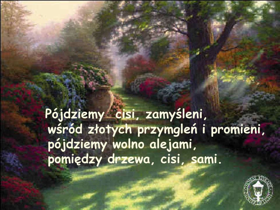 Pójdziemy cisi, zamyśleni, wśród złotych przymgleń i promieni, pójdziemy wolno alejami, pomiędzy drzewa, cisi, sami.