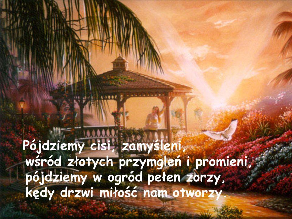 Pójdziemy cisi, zamyśleni, wśród złotych przymgleń i promieni, pójdziemy w ogród pełen zorzy, kędy drzwi miłość nam otworzy.