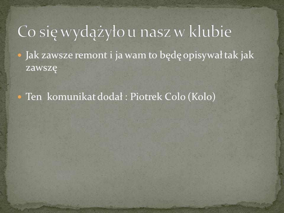 Jak zawsze remont i ja wam to będę opisywał tak jak zawszę Ten komunikat dodał : Piotrek Colo (Kolo)
