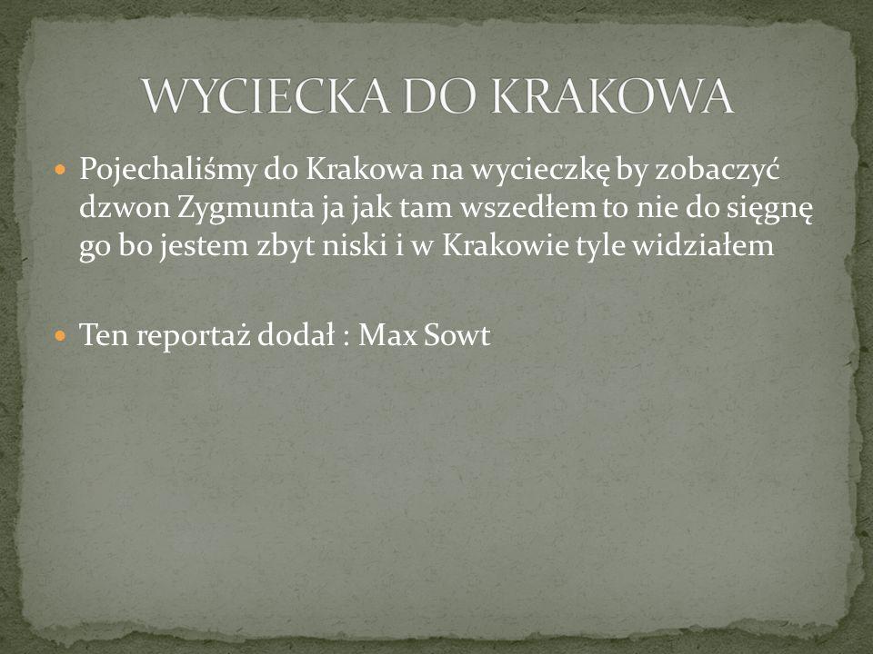 Pojechaliśmy do Krakowa na wycieczkę by zobaczyć dzwon Zygmunta ja jak tam wszedłem to nie do sięgnę go bo jestem zbyt niski i w Krakowie tyle widziałem Ten reportaż dodał : Max Sowt