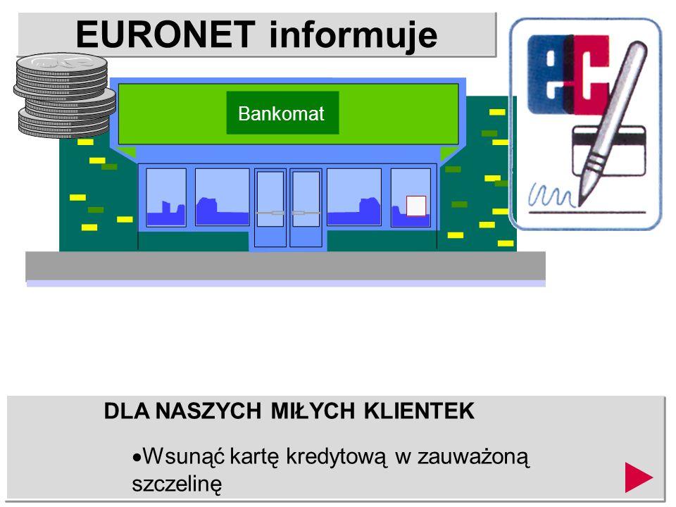 EURONET informuje DLA NASZYCH MIŁYCH KLIENTEK Wsunąć kartę kredytową w zauważoną szczelinę Bankomat