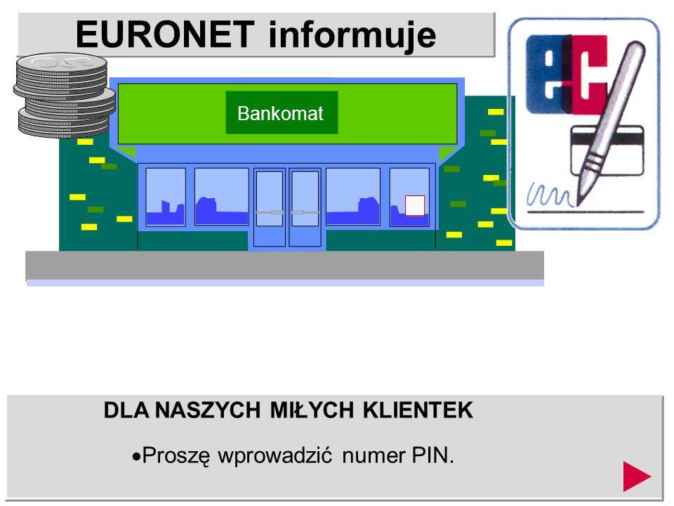 EURONET informuje DLA NASZYCH MIŁYCH KLIENTEK Proszę wprowadzić numer PIN. Bankomat