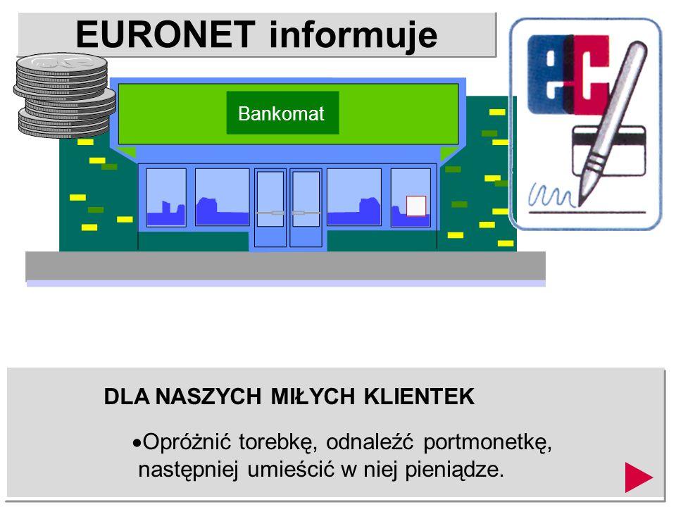 EURONET informuje DLA NASZYCH MIŁYCH KLIENTEK Opróżnić torebkę, odnaleźć portmonetkę, następniej umieścić w niej pieniądze.