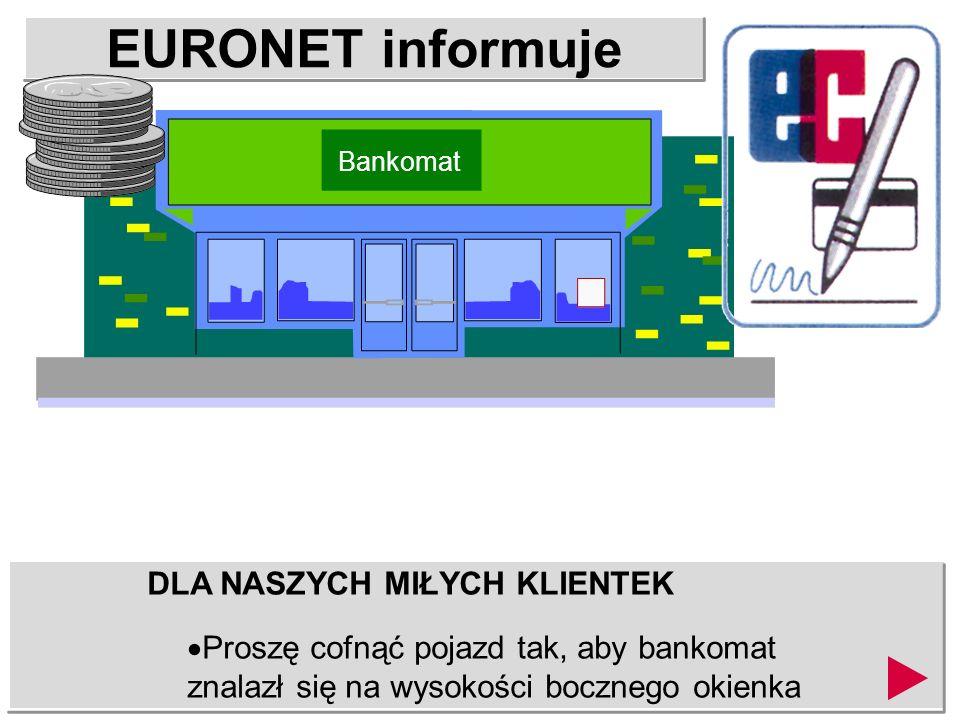 EURONET informuje DLA NASZYCH MIŁYCH KLIENTEK Proszę cofnąć pojazd tak, aby bankomat znalazł się na wysokości bocznego okienka Bankomat