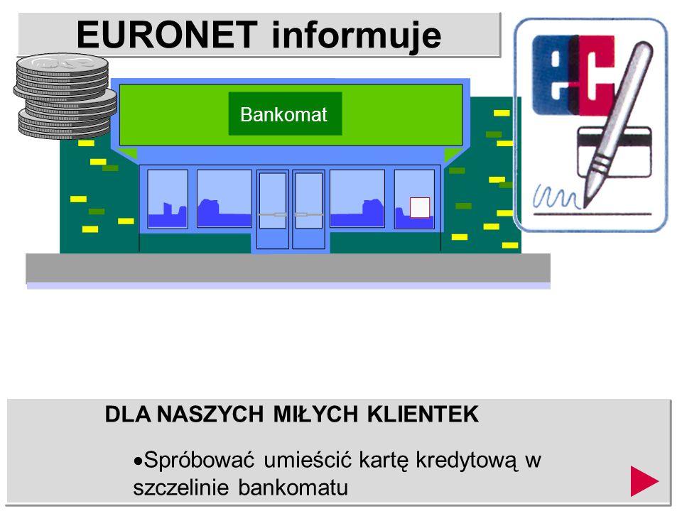 EURONET informuje DLA NASZYCH MIŁYCH KLIENTEK Otworzyć drzwi pojazdu i wrzucić gotówkę. Bankomat