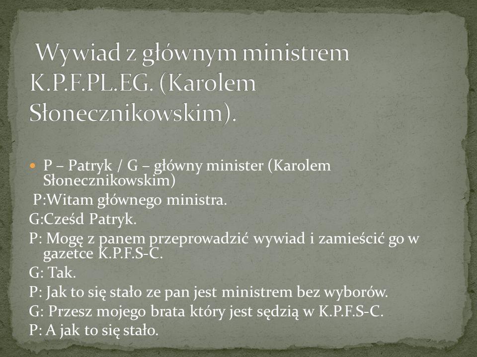P – Patryk / G – główny minister (Karolem Słonecznikowskim) P:Witam głównego ministra.
