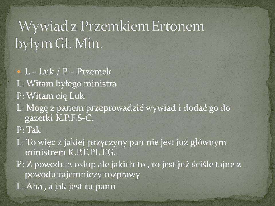 L – Luk / P – Przemek L: Witam byłego ministra P: Witam cię Luk L: Mogę z panem przeprowadzić wywiad i dodać go do gazetki K.P.F.S-C.