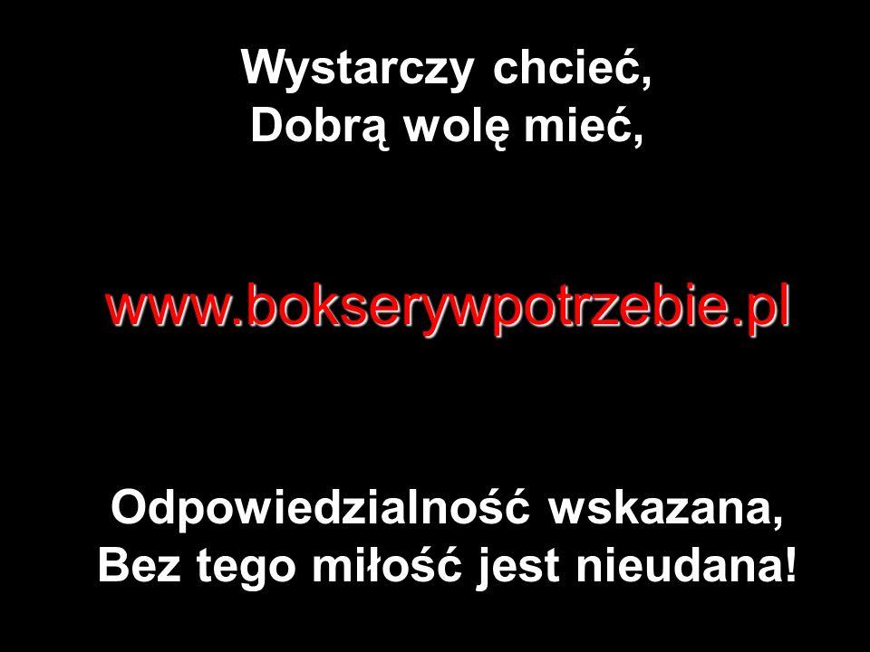 Wystarczy chcieć, Dobrą wolę mieć,www.bokserywpotrzebie.pl Odpowiedzialność wskazana, Bez tego miłość jest nieudana!