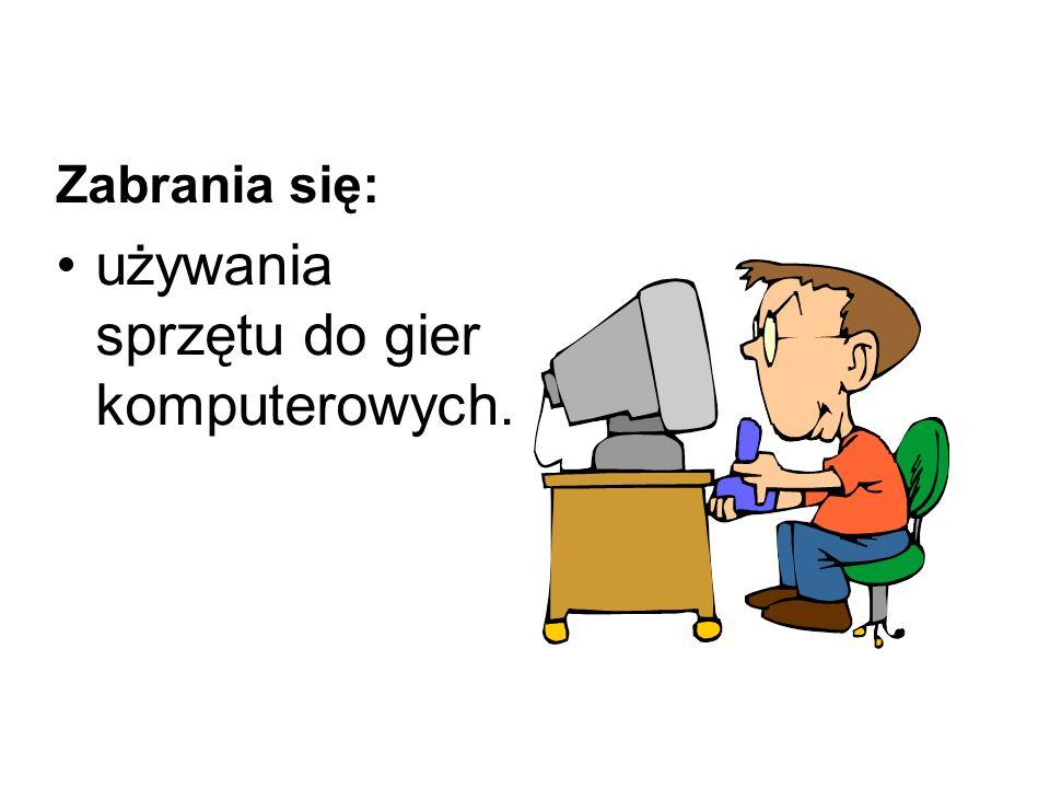 Zabrania się: używania sprzętu do gier komputerowych.