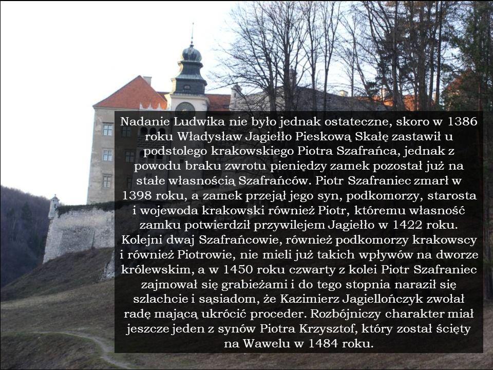 Nadanie Ludwika nie było jednak ostateczne, skoro w 1386 roku Władysław Jagiełło Pieskową Skałę zastawił u podstolego krakowskiego Piotra Szafrańca, j