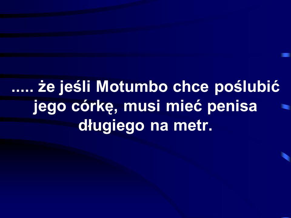 ..... że jeśli Motumbo chce poślubić jego córkę, musi mieć penisa długiego na metr.