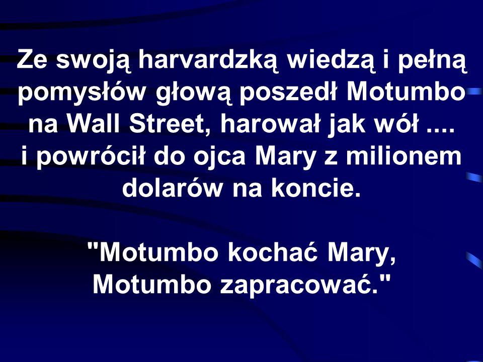 Ze swoją harvardzką wiedzą i pełną pomysłów głową poszedł Motumbo na Wall Street, harował jak wół.... i powrócił do ojca Mary z milionem dolarów na ko