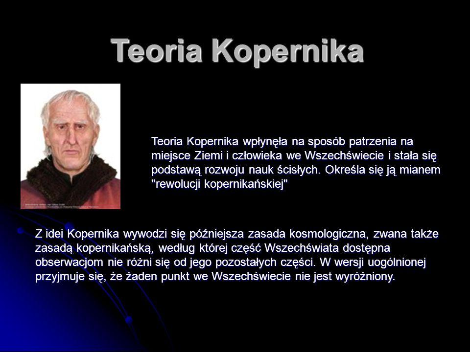 Teoria Kopernika Teoria Kopernika wpłynęła na sposób patrzenia na miejsce Ziemi i człowieka we Wszechświecie i stała się podstawą rozwoju nauk ścisłych.