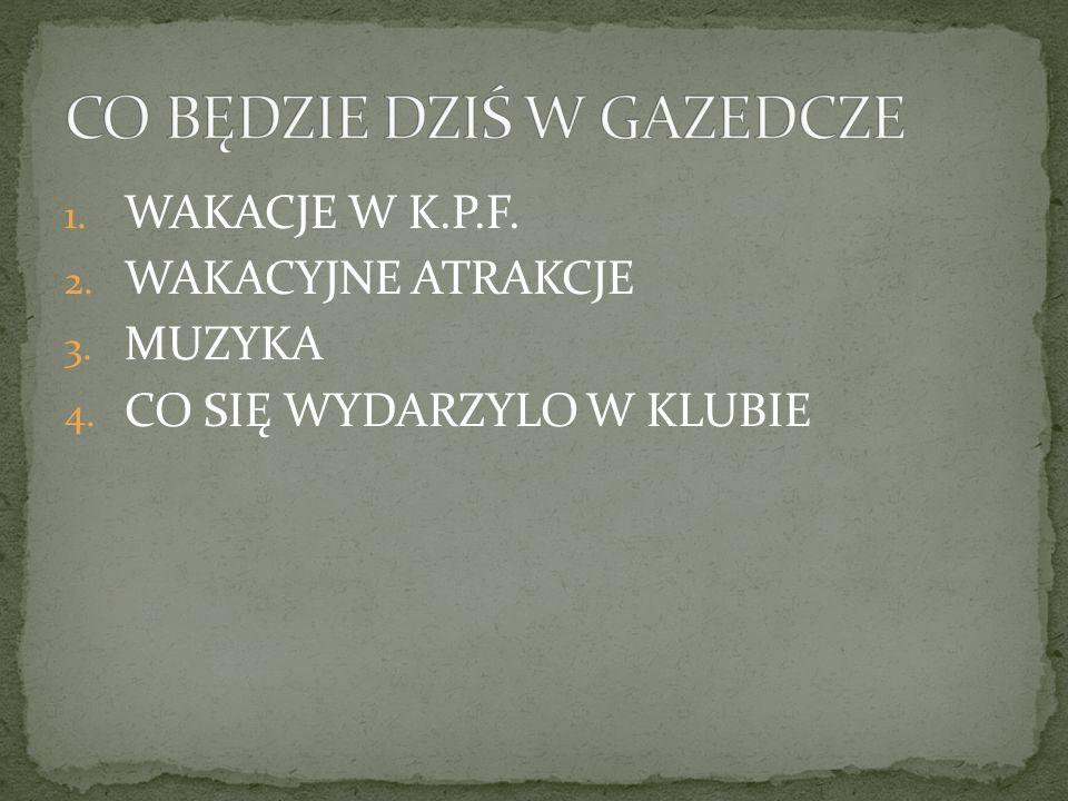 1. WAKACJE W K.P.F. 2. WAKACYJNE ATRAKCJE 3. MUZYKA 4. CO SIĘ WYDARZYLO W KLUBIE