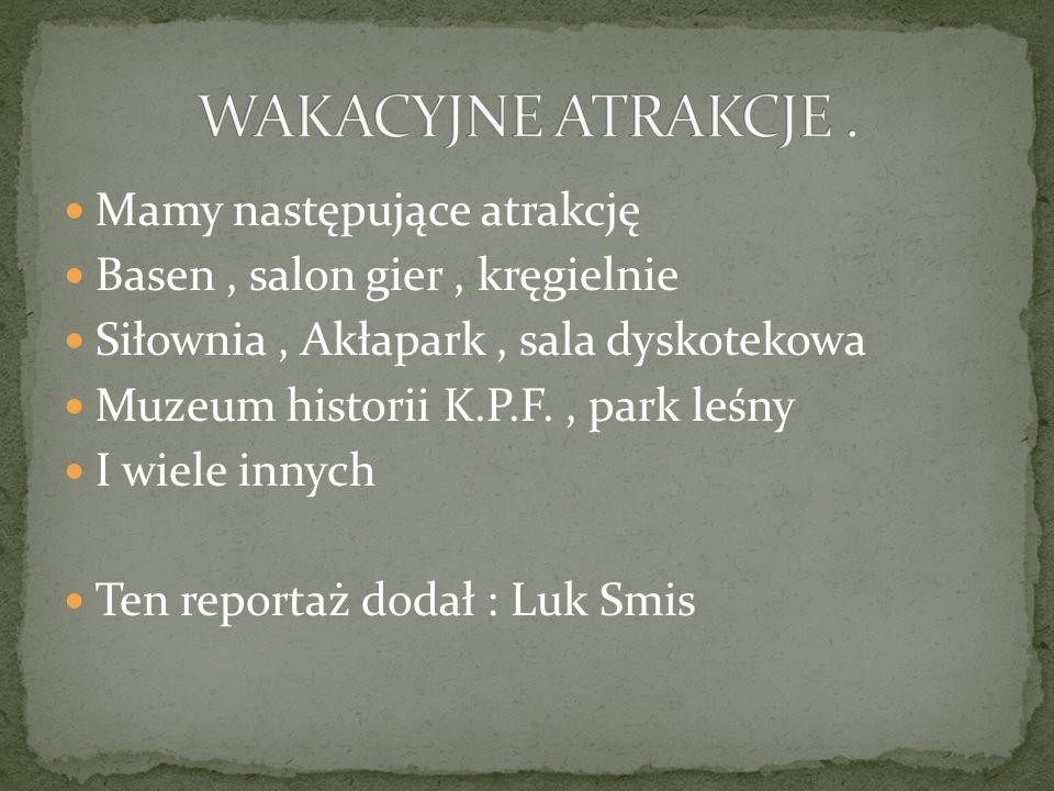 Mamy następujące atrakcję Basen, salon gier, kręgielnie Siłownia, Akłapark, sala dyskotekowa Muzeum historii K.P.F., park leśny I wiele innych Ten reportaż dodał : Luk Smis
