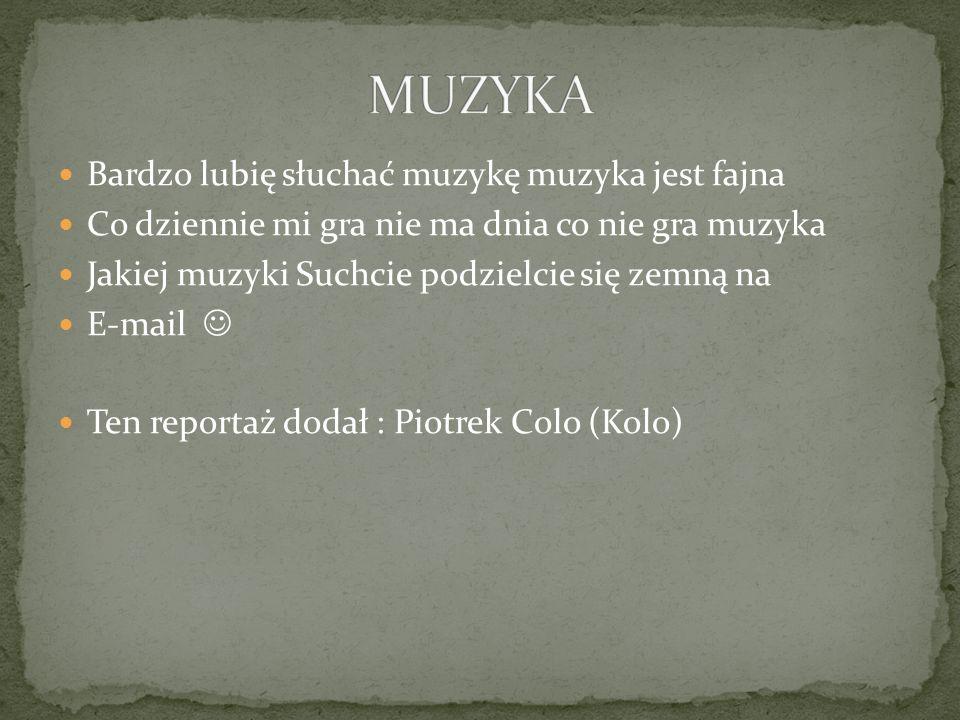 Bardzo lubię słuchać muzykę muzyka jest fajna Co dziennie mi gra nie ma dnia co nie gra muzyka Jakiej muzyki Suchcie podzielcie się zemną na E-mail Ten reportaż dodał : Piotrek Colo (Kolo)