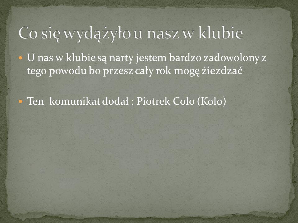 U nas w klubie są narty jestem bardzo zadowolony z tego powodu bo przesz cały rok mogę żiezdzać Ten komunikat dodał : Piotrek Colo (Kolo)
