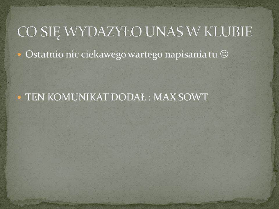 Ostatnio nic ciekawego wartego napisania tu TEN KOMUNIKAT DODAŁ : MAX SOWT