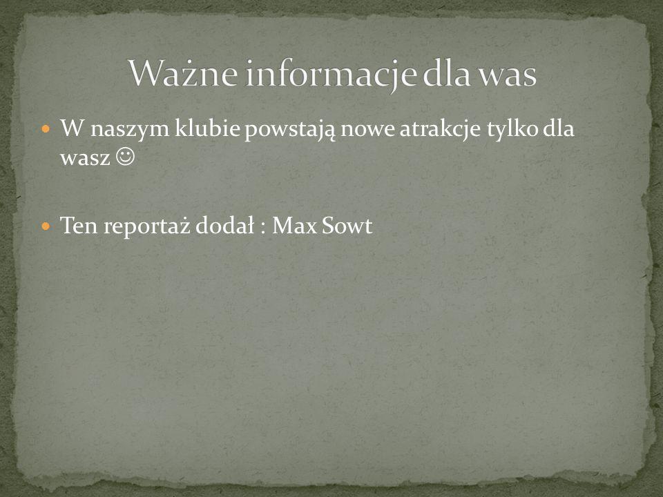 W naszym klubie powstają nowe atrakcje tylko dla wasz Ten reportaż dodał : Max Sowt