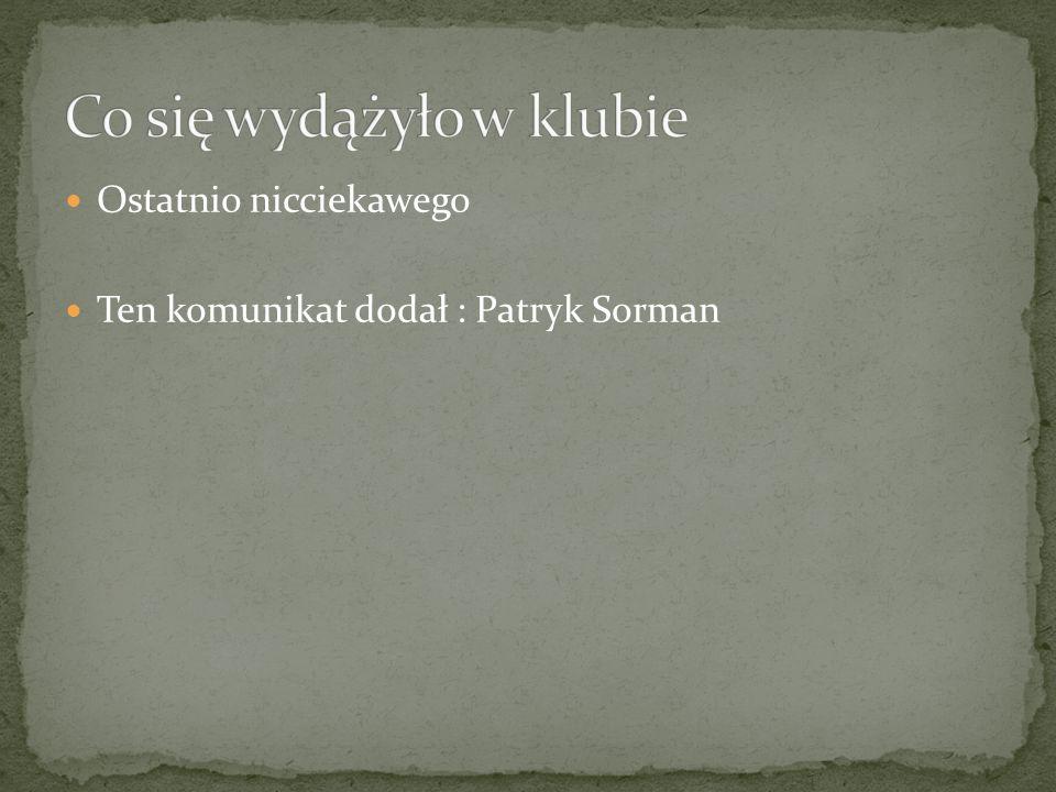 Ostatnio nicciekawego Ten komunikat dodał : Patryk Sorman