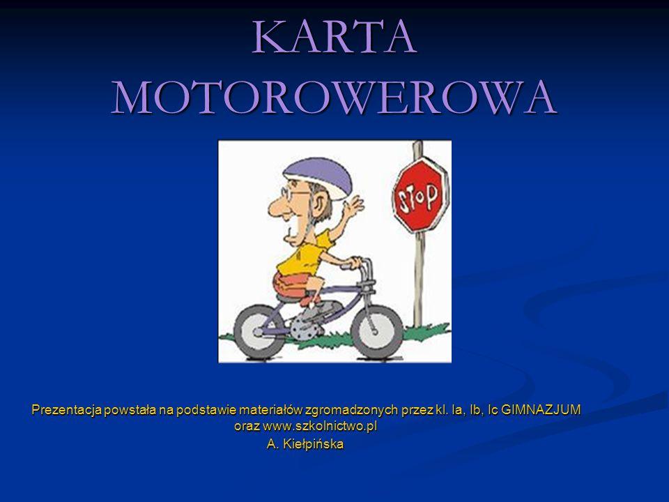 KARTA MOTOROWEROWA Prezentacja powstała na podstawie materiałów zgromadzonych przez kl. Ia, Ib, Ic GIMNAZJUM oraz www.szkolnictwo.pl A. Kiełpińska