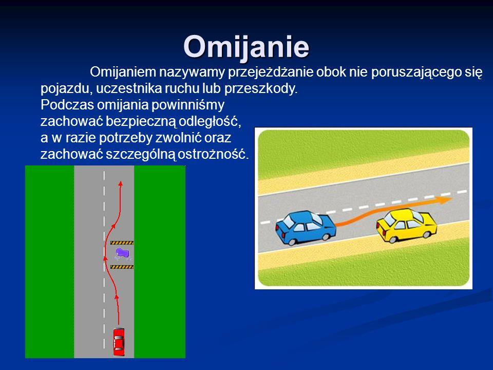 Omijanie Omijaniem nazywamy przejeżdżanie obok nie poruszającego się pojazdu, uczestnika ruchu lub przeszkody. Podczas omijania powinniśmy zachować be