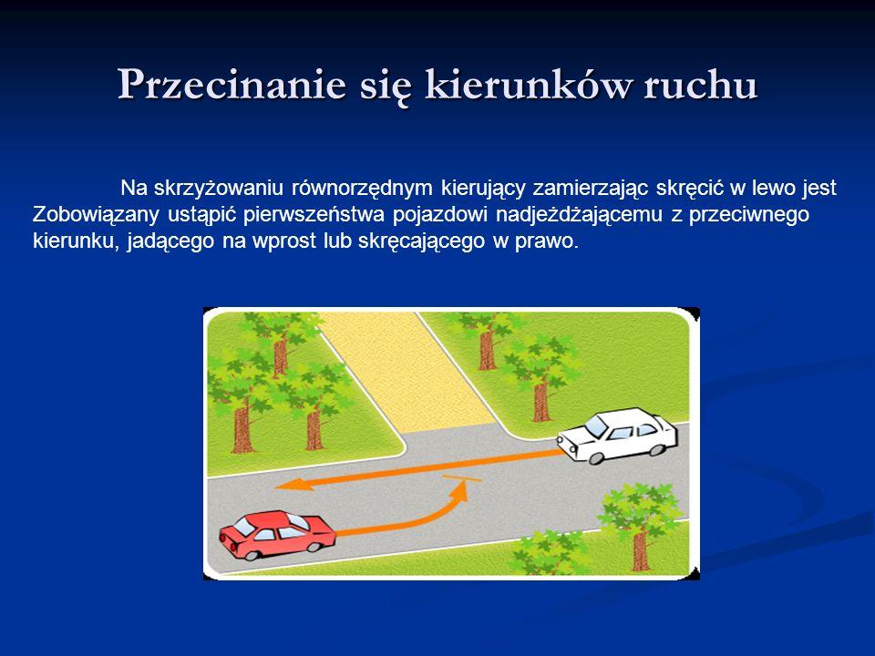 Przecinanie się kierunków ruchu Na skrzyżowaniu równorzędnym kierujący zamierzając skręcić w lewo jest Zobowiązany ustąpić pierwszeństwa pojazdowi nad