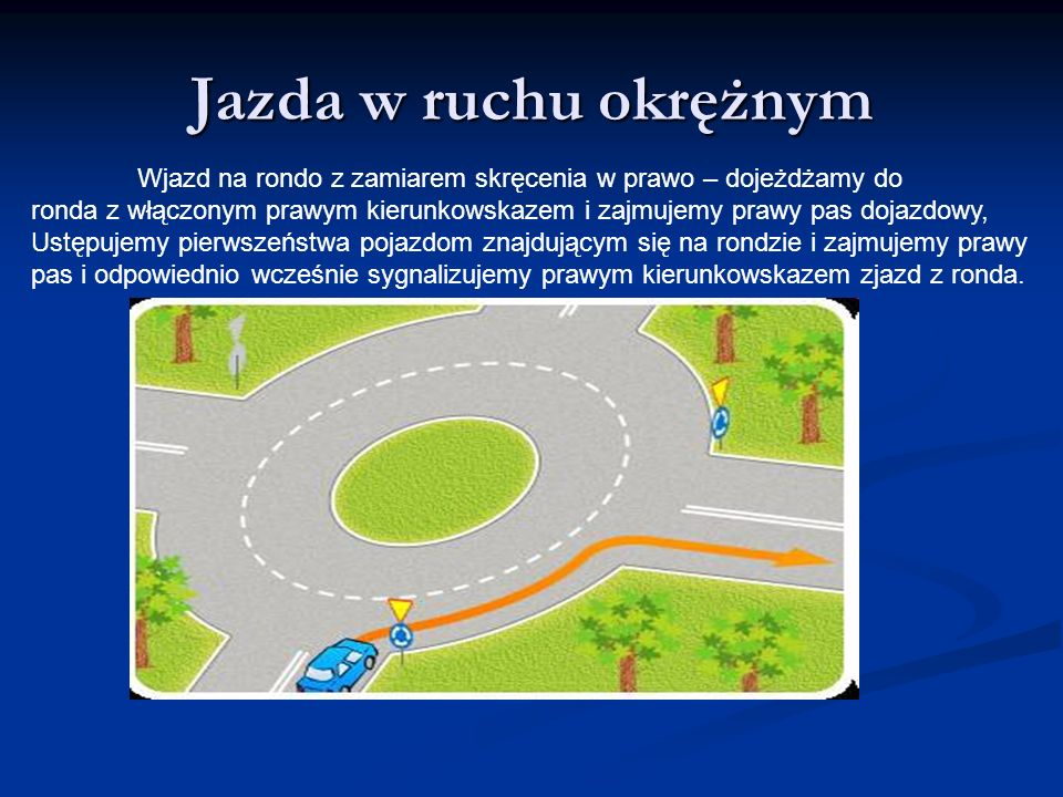 Jazda w ruchu okrężnym Wjazd na rondo z zamiarem skręcenia w prawo – dojeżdżamy do ronda z włączonym prawym kierunkowskazem i zajmujemy prawy pas doja