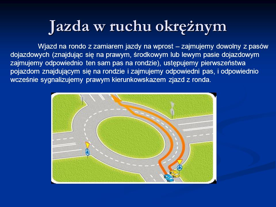 Jazda w ruchu okrężnym Wjazd na rondo z zamiarem jazdy na wprost – zajmujemy dowolny z pasów dojazdowych (znajdując się na prawym, środkowym lub lewym