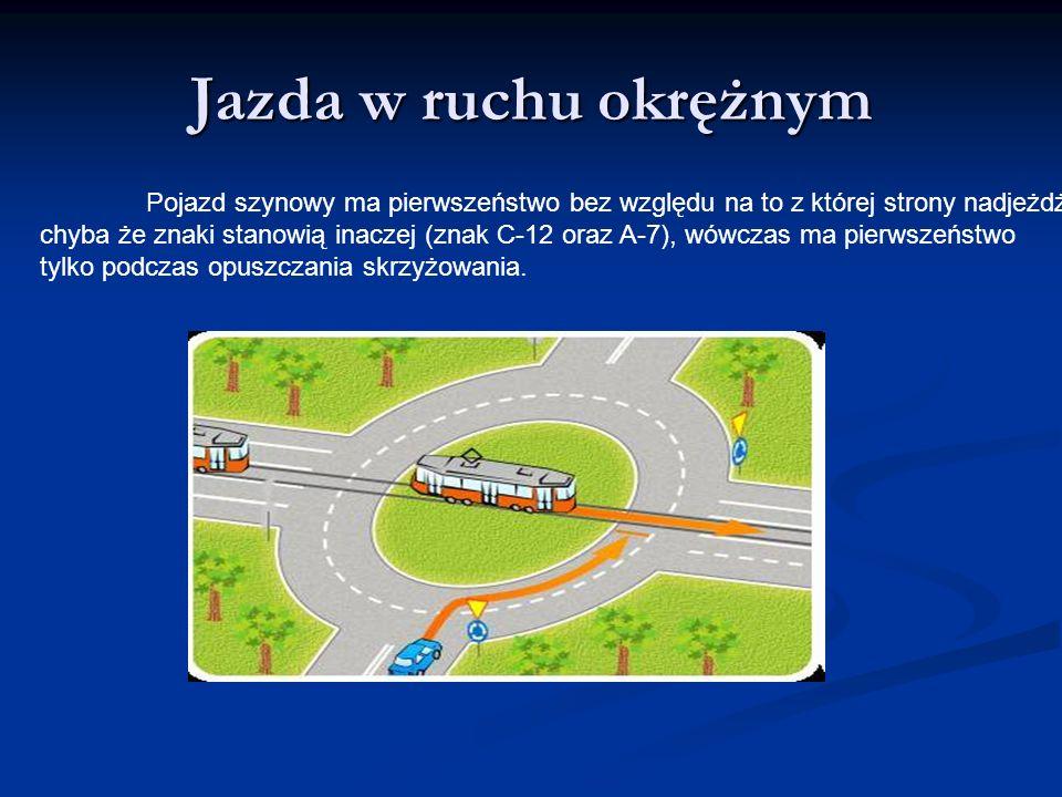 Jazda w ruchu okrężnym Pojazd szynowy ma pierwszeństwo bez względu na to z której strony nadjeżdża, chyba że znaki stanowią inaczej (znak C-12 oraz A-