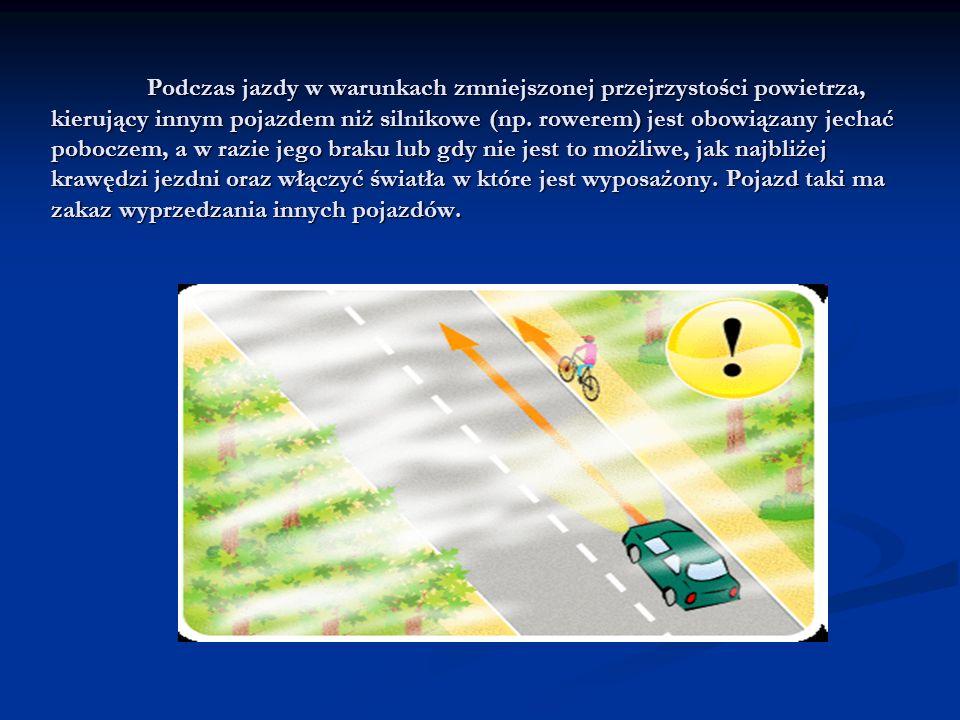Podczas jazdy w warunkach zmniejszonej przejrzystości powietrza, kierujący innym pojazdem niż silnikowe (np. rowerem) jest obowiązany jechać poboczem,