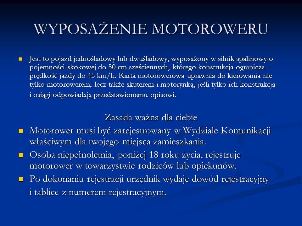 WYPOSAŻENIE MOTOROWERU Jest to pojazd jednośladowy lub dwuśladowy, wyposażony w silnik spalinowy o pojemności skokowej do 50 cm sześciennych, którego