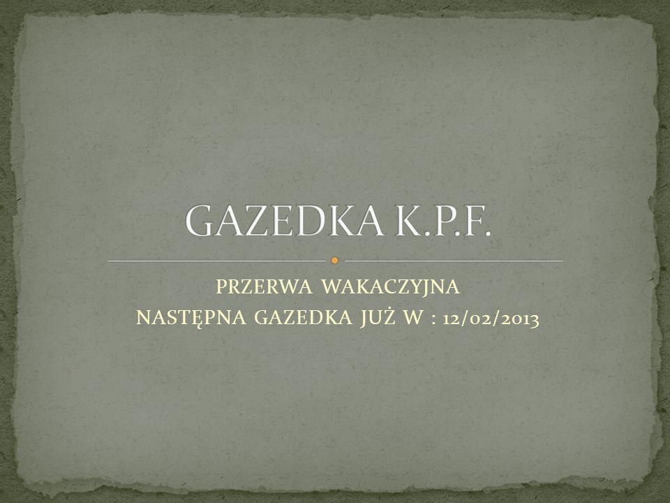 PRZERWA WAKACZYJNA NASTĘPNA GAZEDKA JUŻ W : 12/02/2013