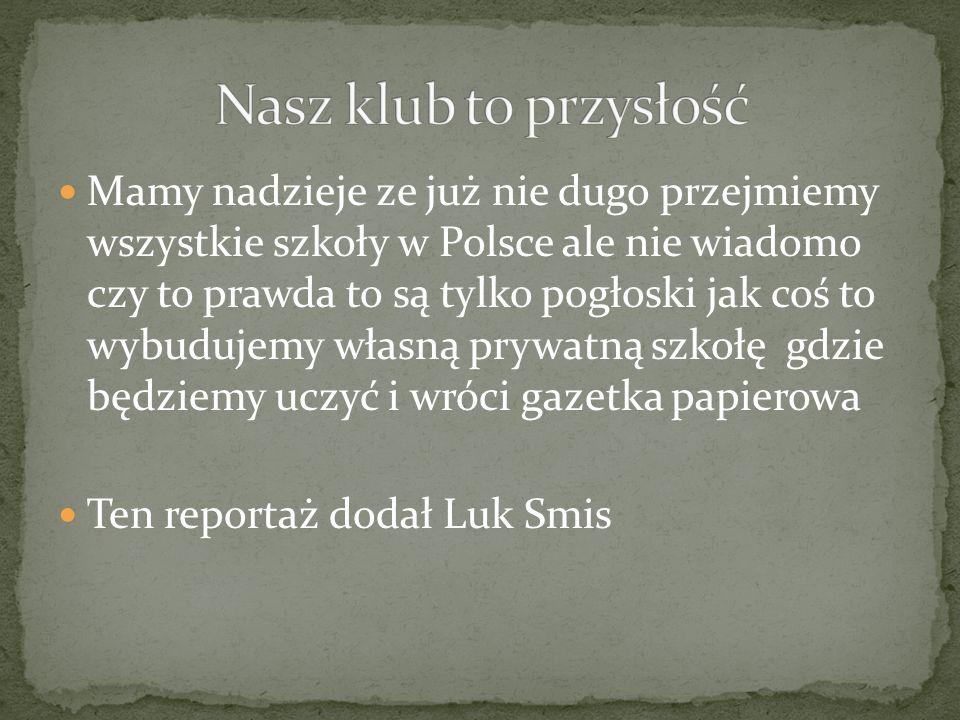 Mamy nadzieje ze już nie dugo przejmiemy wszystkie szkoły w Polsce ale nie wiadomo czy to prawda to są tylko pogłoski jak coś to wybudujemy własną prywatną szkołę gdzie będziemy uczyć i wróci gazetka papierowa Ten reportaż dodał Luk Smis