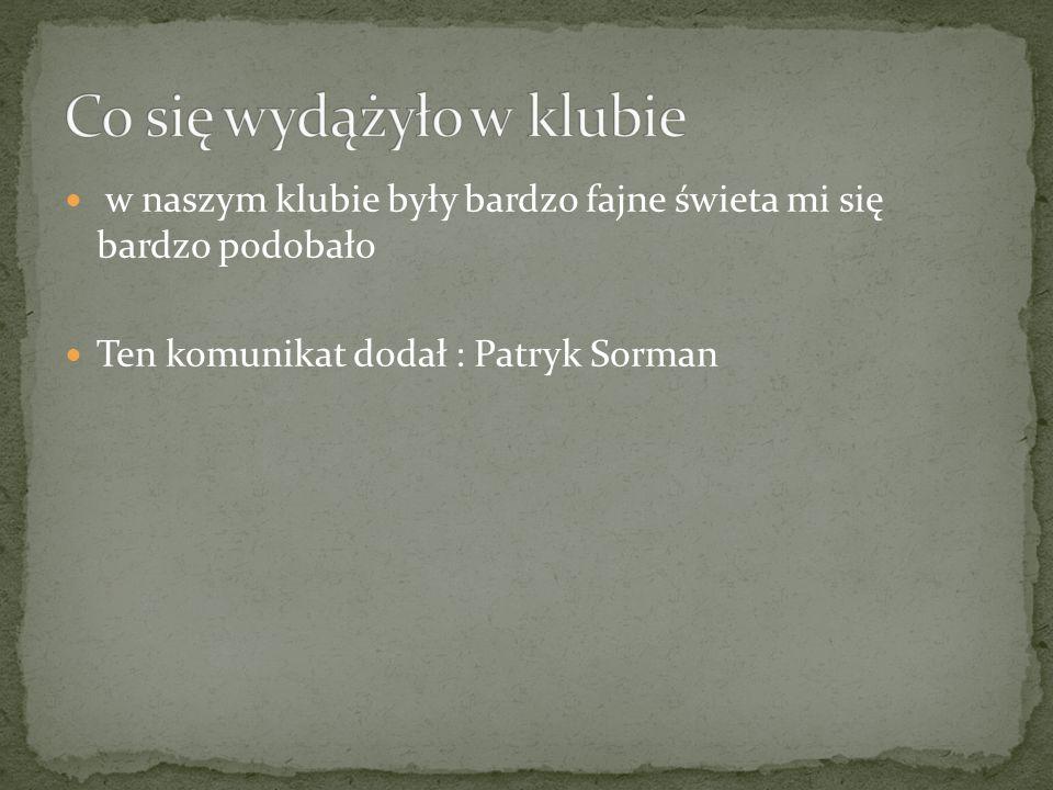 w naszym klubie były bardzo fajne świeta mi się bardzo podobało Ten komunikat dodał : Patryk Sorman