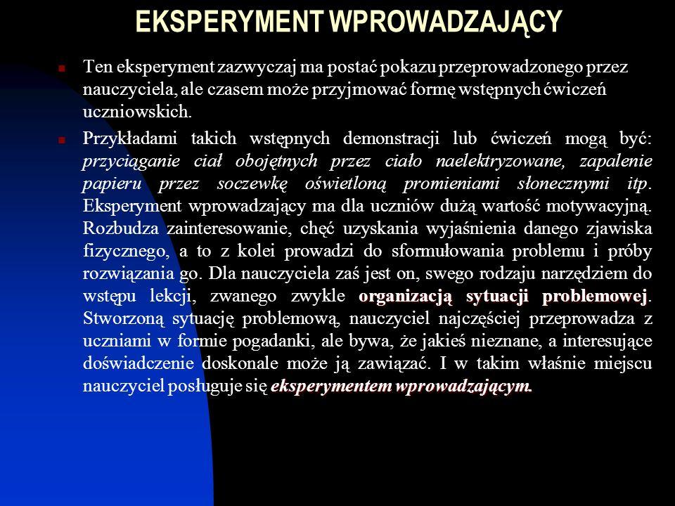 c.d eksperymentu fizycznego Rozwija nawyki konstrukcyjne i zdolności techniczne Uczy umiejętności notowania spostrzeżeń i wniosków Wyrabia zdolność opracowania wyników, analizy błędów Wdraża do pracy Ze względu na cel, wyróżniamy: szkolny eksperyment wprowadzający szkolny eksperyment poznawczy szkolny eksperyment weryfikacyjny szkolny eksperyment ilustracyjny
