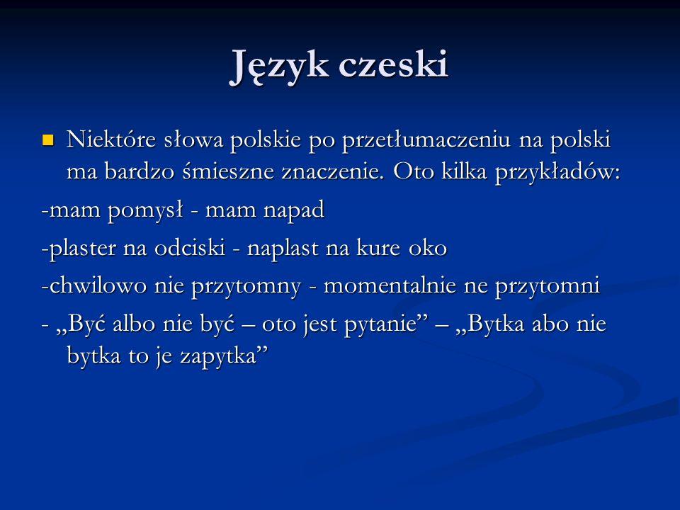 Język czeski Niektóre słowa polskie po przetłumaczeniu na polski ma bardzo śmieszne znaczenie. Oto kilka przykładów: Niektóre słowa polskie po przetłu
