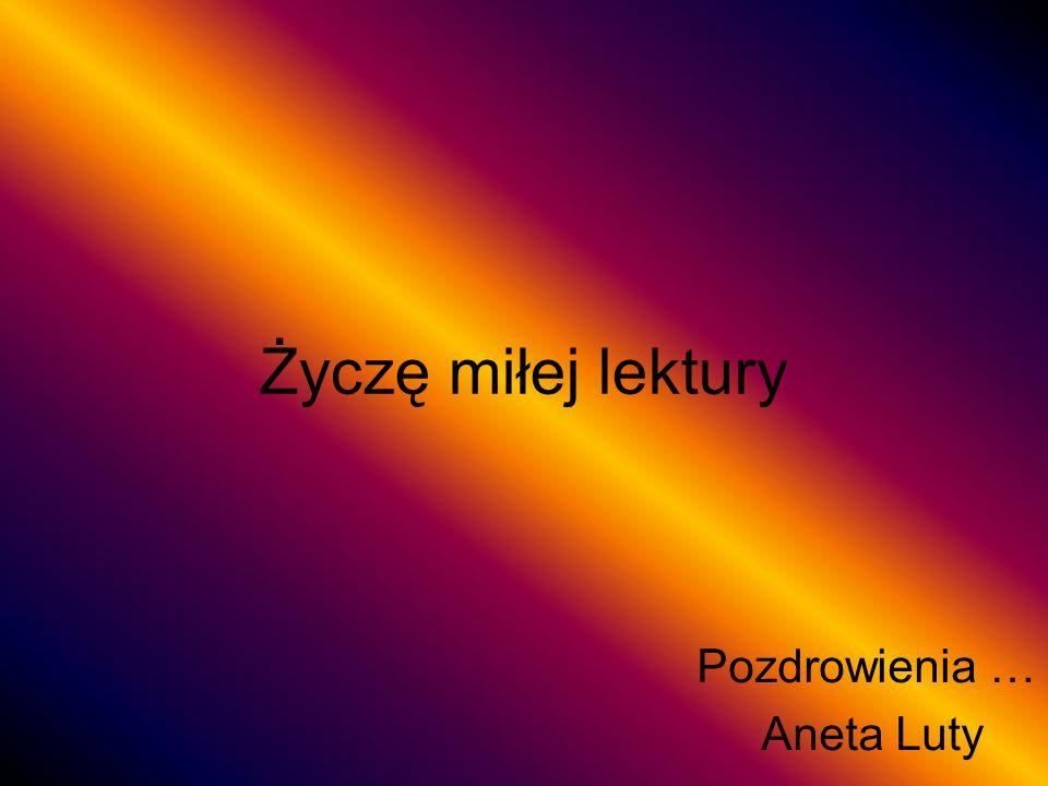Życzę miłej lektury Pozdrowienia … Aneta Luty