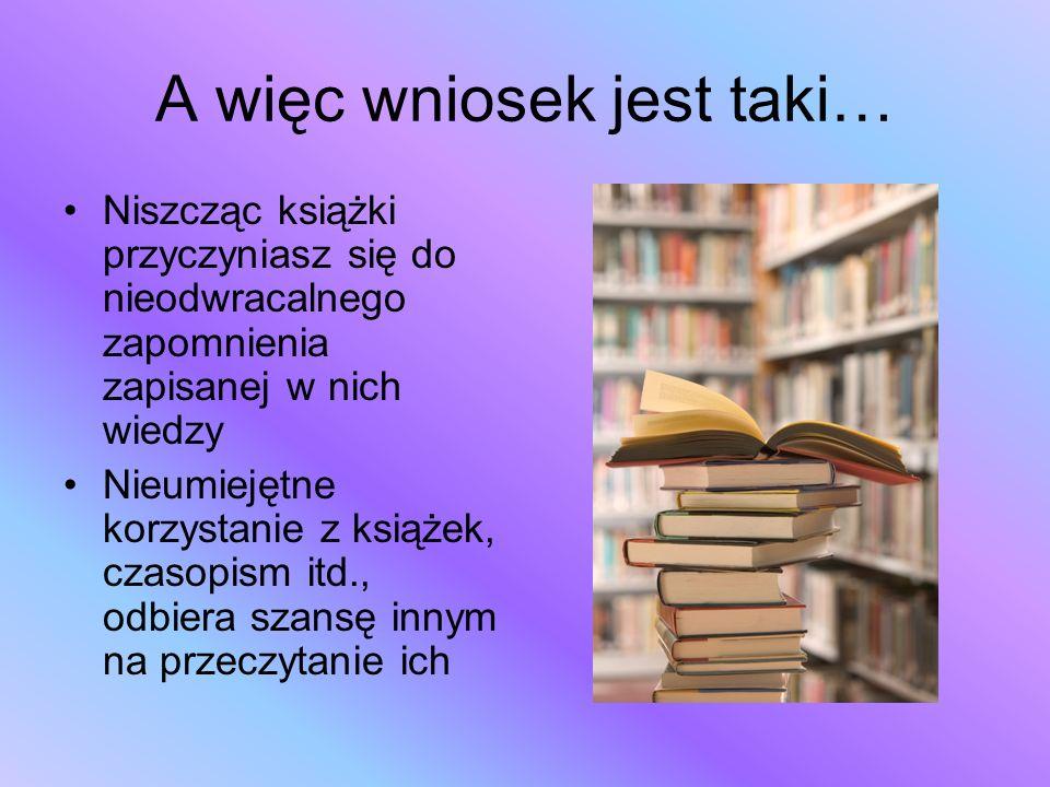 A więc wniosek jest taki… Niszcząc książki przyczyniasz się do nieodwracalnego zapomnienia zapisanej w nich wiedzy Nieumiejętne korzystanie z książek,