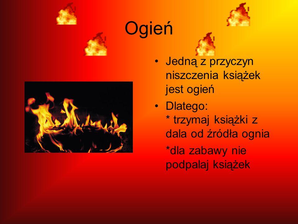 Ogień Jedną z przyczyn niszczenia książek jest ogień Dlatego: * trzymaj książki z dala od źródła ognia *dla zabawy nie podpalaj książek