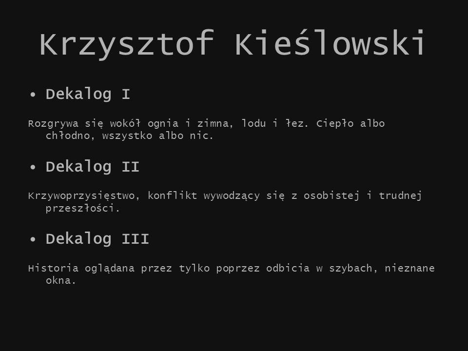 Krzysztof Kieślowski Dekalog I Rozgrywa się wokół ognia i zimna, lodu i łez. Ciepło albo chłodno, wszystko albo nic. Dekalog II Krzywoprzysięstwo, kon