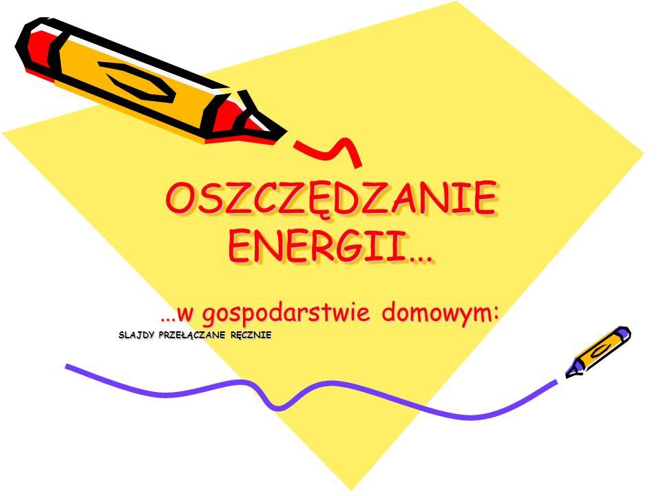 OSZCZĘDZANIE ENERGII… …w gospodarstwie domowym: SLAJDY PRZEŁĄCZANE RĘCZNIE