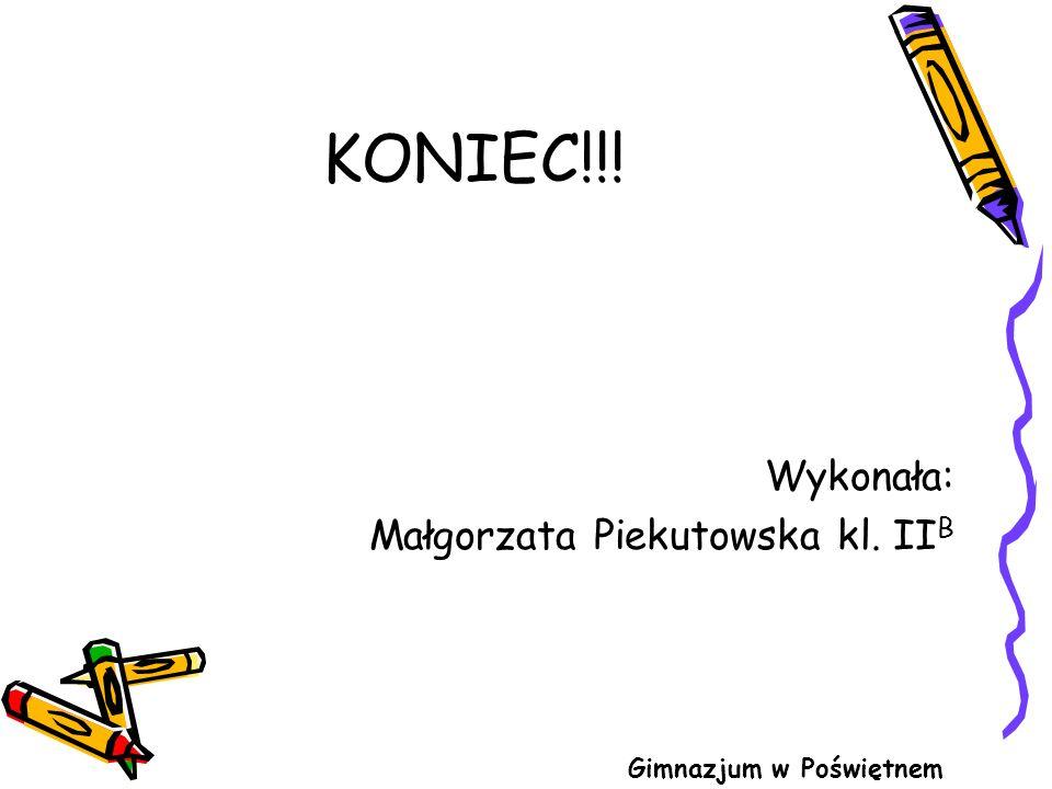 KONIEC!!! Wykonała: Małgorzata Piekutowska kl. II B Gimnazjum w Poświętnem