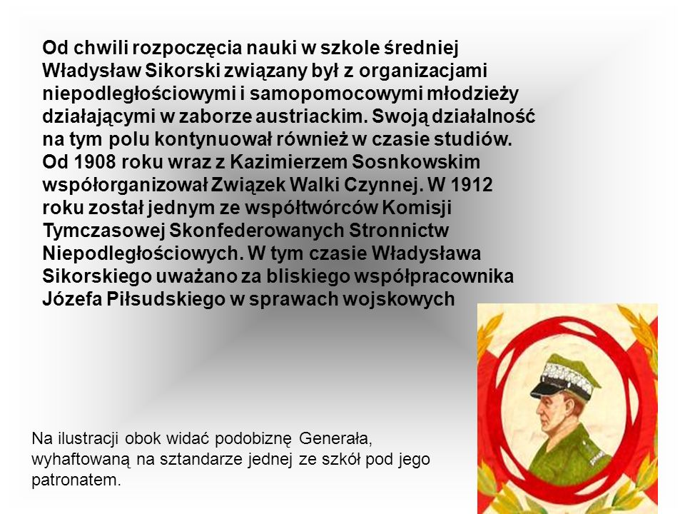 Od chwili rozpoczęcia nauki w szkole średniej Władysław Sikorski związany był z organizacjami niepodległościowymi i samopomocowymi młodzieży działającymi w zaborze austriackim.