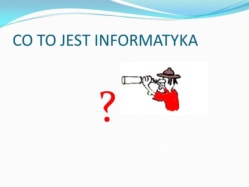CO TO JEST INFORMATYKA ?