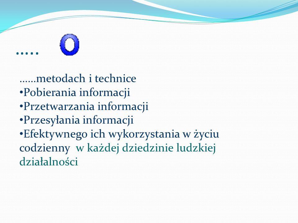 ….. ……metodach i technice Pobierania informacji Przetwarzania informacji Przesyłania informacji Efektywnego ich wykorzystania w życiu codzienny w każd