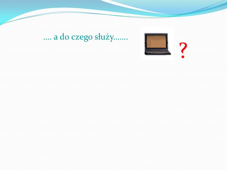 Przecież to proste…… Komputer służy do…..