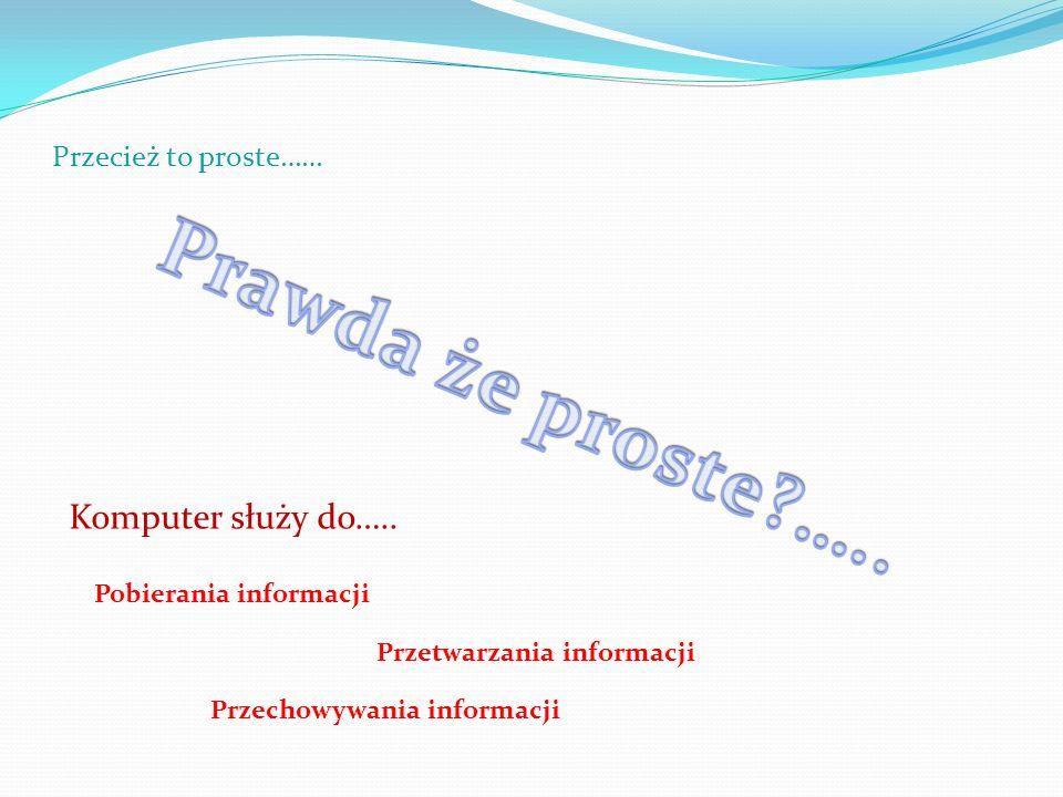 Przecież to proste…… Komputer służy do….. Pobierania informacji Przetwarzania informacji Przechowywania informacji